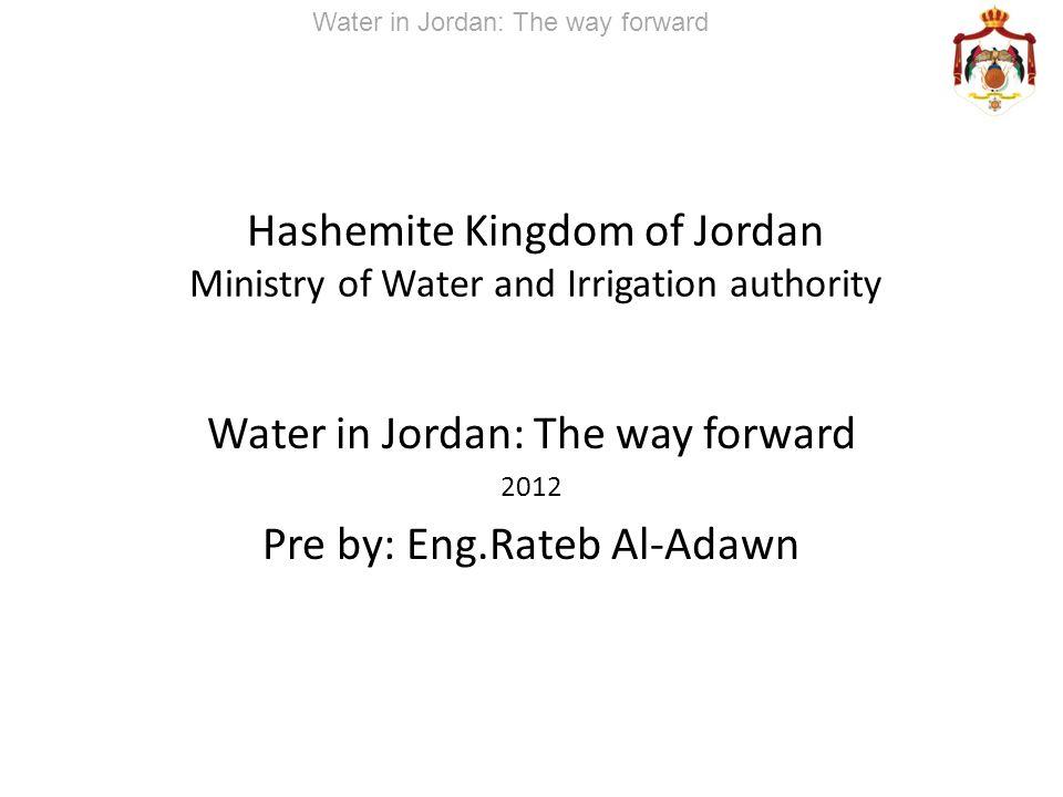 Hashemite Kingdom of Jordan Ministry of Water and Irrigation authority Water in Jordan: The way forward 2012 Pre by: Eng.Rateb Al-Adawn Water in Jorda