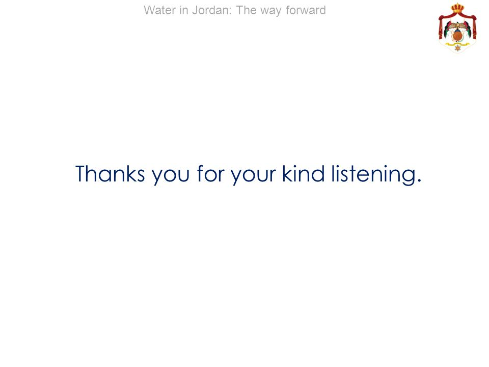 Thanks you for your kind listening. Water in Jordan: The way forward