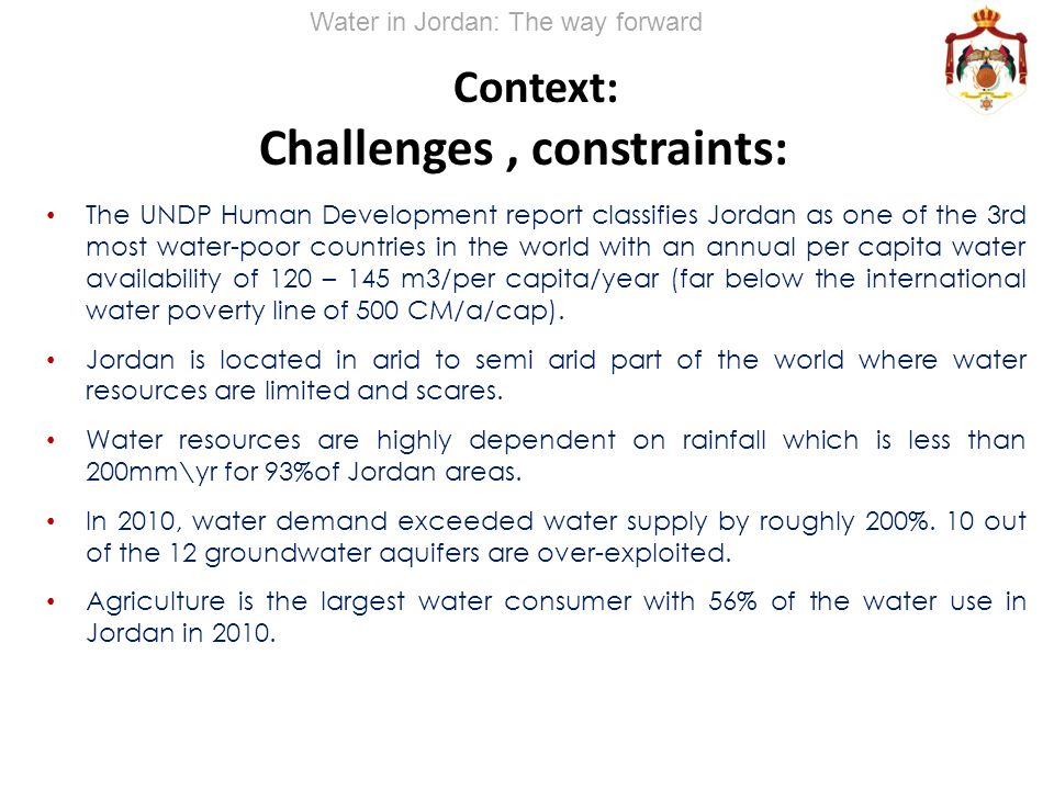 Context: Challenges, constraints: The UNDP Human Development report classifies Jordan as one of the 3rd most water-poor countries in the world with an annual per capita water availability of 120 – 145 m3/per capita/year (far below the international water poverty line of 500 CM/a/cap).