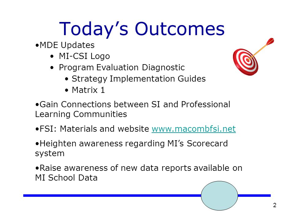 2 Today's Outcomes MDE Updates MI-CSI Logo Program Evaluation Diagnostic Strategy Implementation Guides Matrix 1 Gain Connections between SI and Professional Learning Communities FSI: Materials and website www.macombfsi.netwww.macombfsi.net Heighten awareness regarding MI's Scorecard system Raise awareness of new data reports available on MI School Data