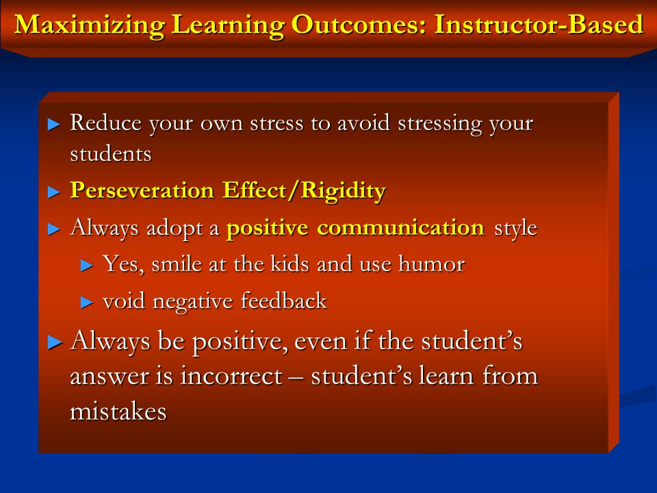 Maximizing Learning Outcomes: Instructor-Based Foster a friendly relationship with students, characterized by mutual respect Foster a friendly relationship with students, characterized by mutual respect Create a flexible teaching environment free from tension and anxiety Create a flexible teaching environment free from tension and anxiety Have the students move about in the classroom, whenever possible: to provide physical mobility & reduce tension Have the students move about in the classroom, whenever possible: to provide physical mobility & reduce tension Teaching Environment