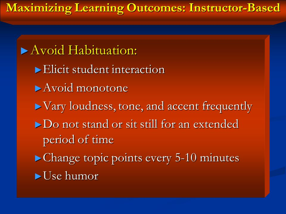 Maximizing Learning Outcomes: Instructor-Based ► Reduce your own stress to avoid stressing your students ► Perseveration Effect/Rigidity ► Always adopt a positive communication style ► Yes, smile at the kids and use humor ► void negative feedback ► Always be positive, even if the student's answer is incorrect – student's learn from mistakes