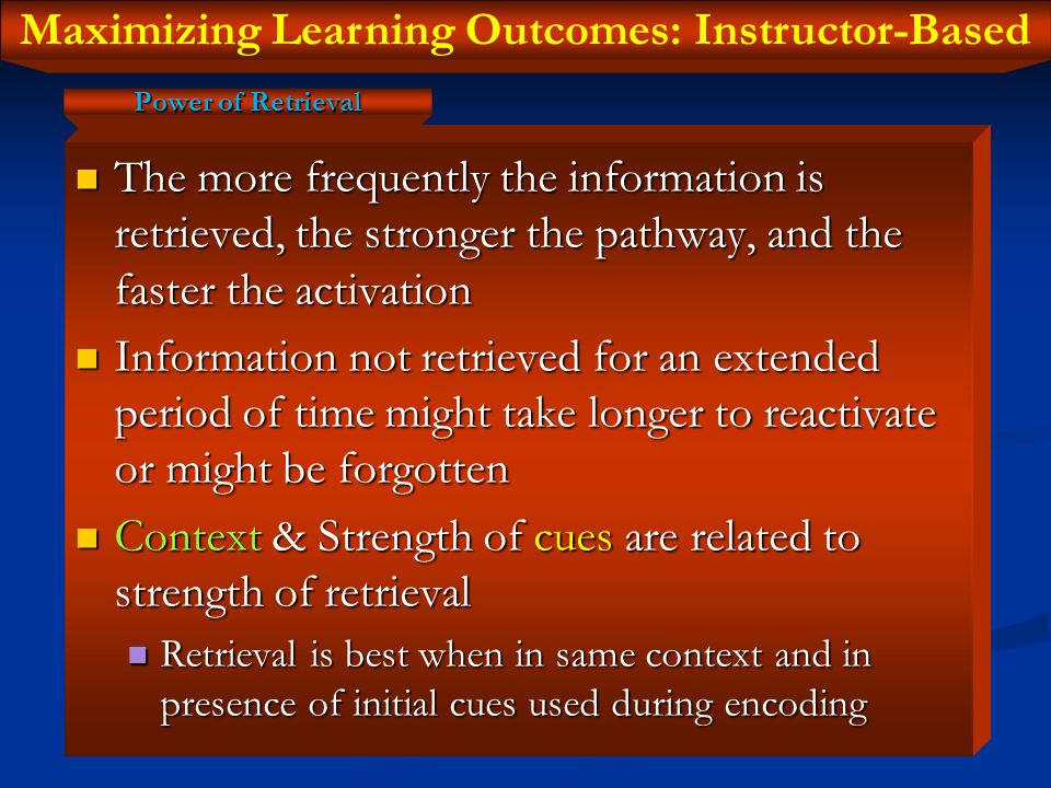 Maximizing Learning Outcomes: Instructor-Based Strengthens existing synaptic connections Strengthens existing synaptic connections Establishes new synaptic connections Establishes new synaptic connections Strengthens memory pathways between hippocampus and storage sites Strengthens memory pathways between hippocampus and storage sites Leads to cognitive efficiency Leads to cognitive efficiency First few revisions are the most important First few revisions are the most important First revision  40% First revision  40% Second revision  80-90% Second revision  80-90% Third revision  95% Third revision  95% Then, get a good night's sleep.