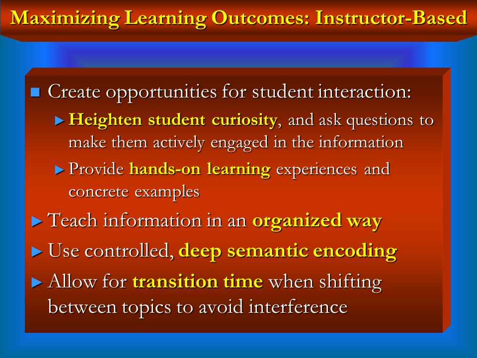 Maximizing Learning Outcomes: Instructor-Based The more frequently the information is retrieved, the stronger the pathway, and the faster the activation The more frequently the information is retrieved, the stronger the pathway, and the faster the activation Information not retrieved for an extended period of time might take longer to reactivate or might be forgotten Information not retrieved for an extended period of time might take longer to reactivate or might be forgotten Context & Strength of cues are related to strength of retrieval Context & Strength of cues are related to strength of retrieval Retrieval is best when in same context and in presence of initial cues used during encoding Retrieval is best when in same context and in presence of initial cues used during encoding Power of Retrieval