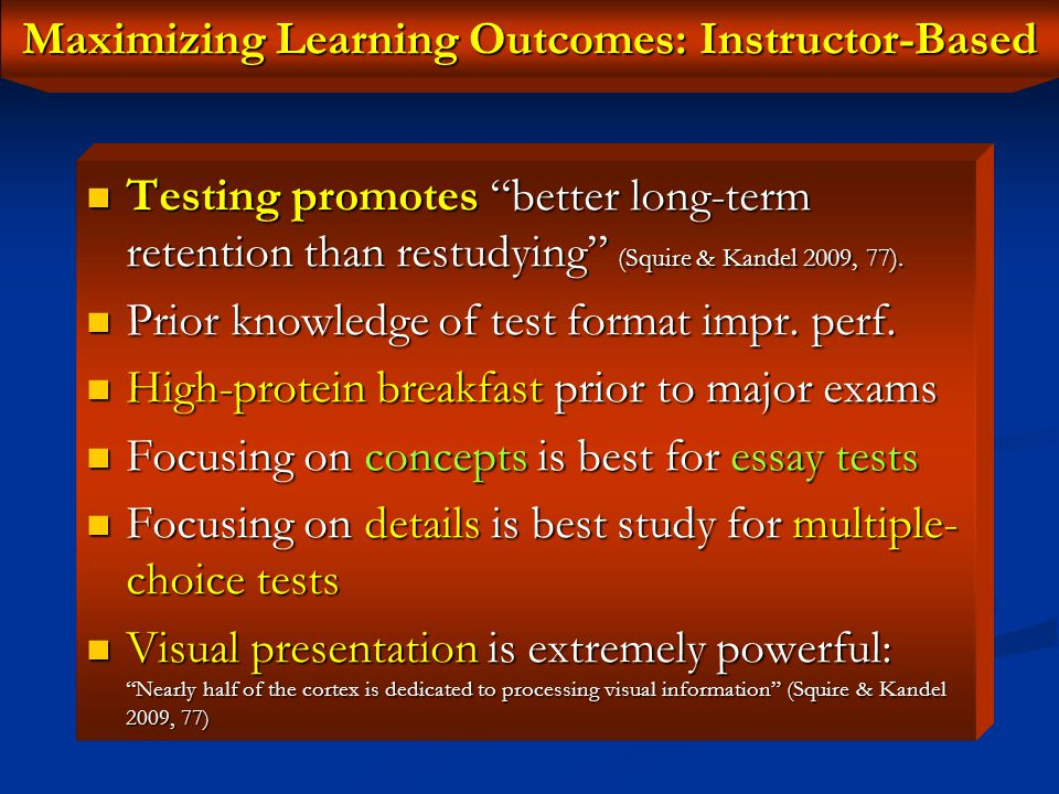 Maximizing Learning Outcomes: Instructor-Based Create opportunities for student interaction: Create opportunities for student interaction: ► Heighten student curiosity, and ask questions to make them actively engaged in the information ► Provide hands-on learning experiences and concrete examples ► Teach information in an organized way ► Use controlled, deep semantic encoding ► Allow for transition time when shifting between topics to avoid interference