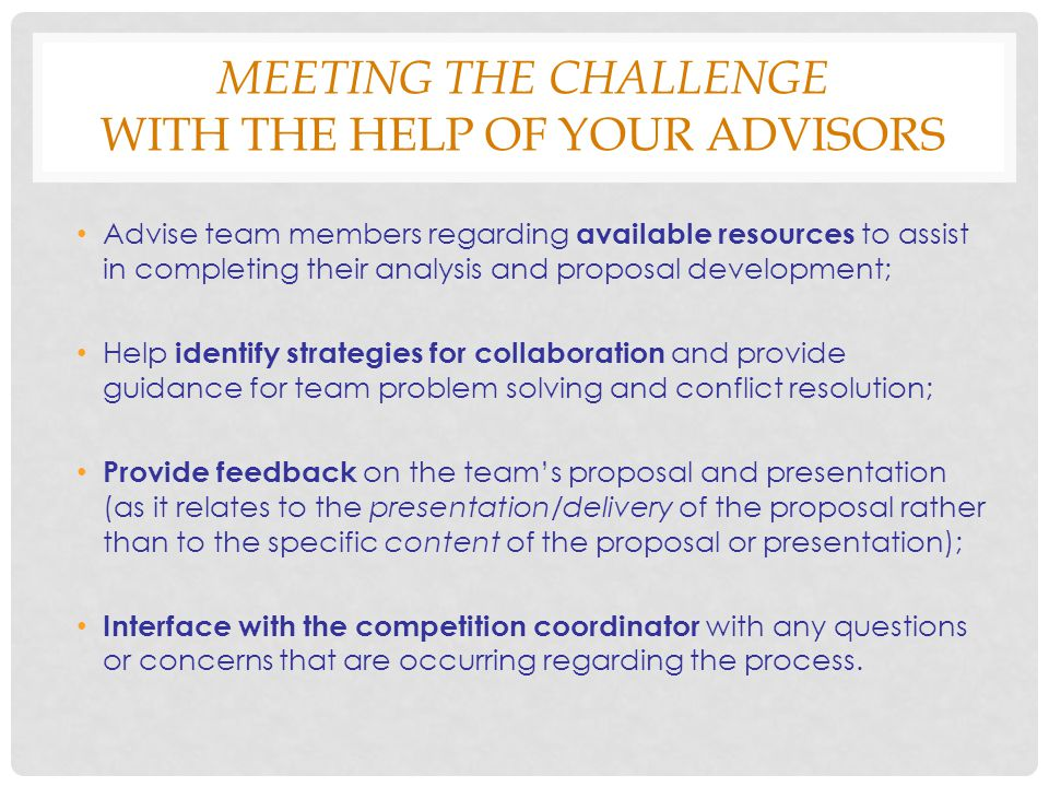 MEETING THE CHALLENGE WITH THE HELP OF YOUR ADVISORS Advise team members regarding available resources to assist in completing their analysis and proposal development; Help identify strategies for collaboration and provide guidance for team problem solving and conflict resolution; Provide feedback on the team's proposal and presentation (as it relates to the presentation/delivery of the proposal rather than to the specific content of the proposal or presentation); Interface with the competition coordinator with any questions or concerns that are occurring regarding the process.