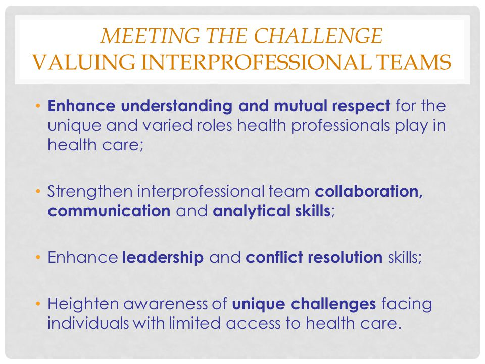 MEETING THE CHALLENGE VALUING INTERPROFESSIONAL TEAMS Enhance understanding and mutual respect for the unique and varied roles health professionals play in health care; Strengthen interprofessional team collaboration, communication and analytical skills ; Enhance leadership and conflict resolution skills; Heighten awareness of unique challenges facing individuals with limited access to health care.