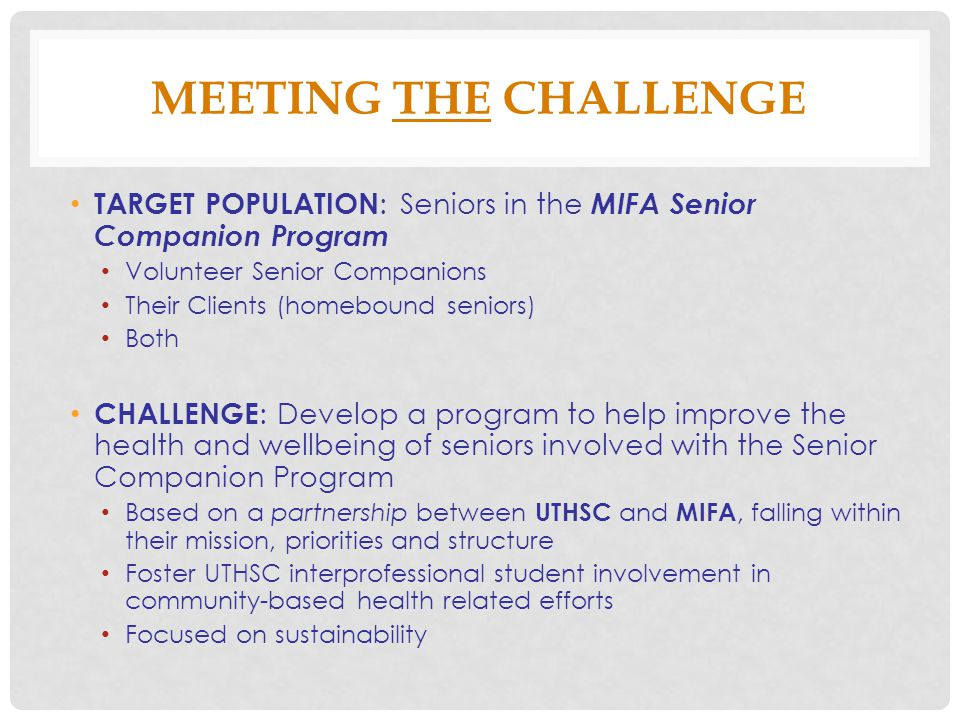 MEETING THE CHALLENGE TARGET POPULATION : Seniors in the MIFA Senior Companion Program Volunteer Senior Companions Their Clients (homebound seniors) Both CHALLENGE : Develop a program to help improve the health and wellbeing of seniors involved with the Senior Companion Program Based on a partnership between UTHSC and MIFA, falling within their mission, priorities and structure Foster UTHSC interprofessional student involvement in community-based health related efforts Focused on sustainability
