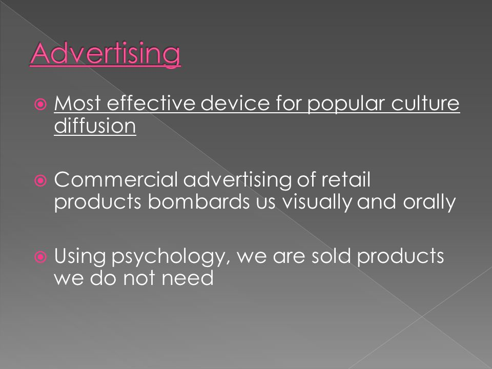  Most effective device for popular culture diffusion  Commercial advertising of retail products bombards us visually and orally  Using psychology,