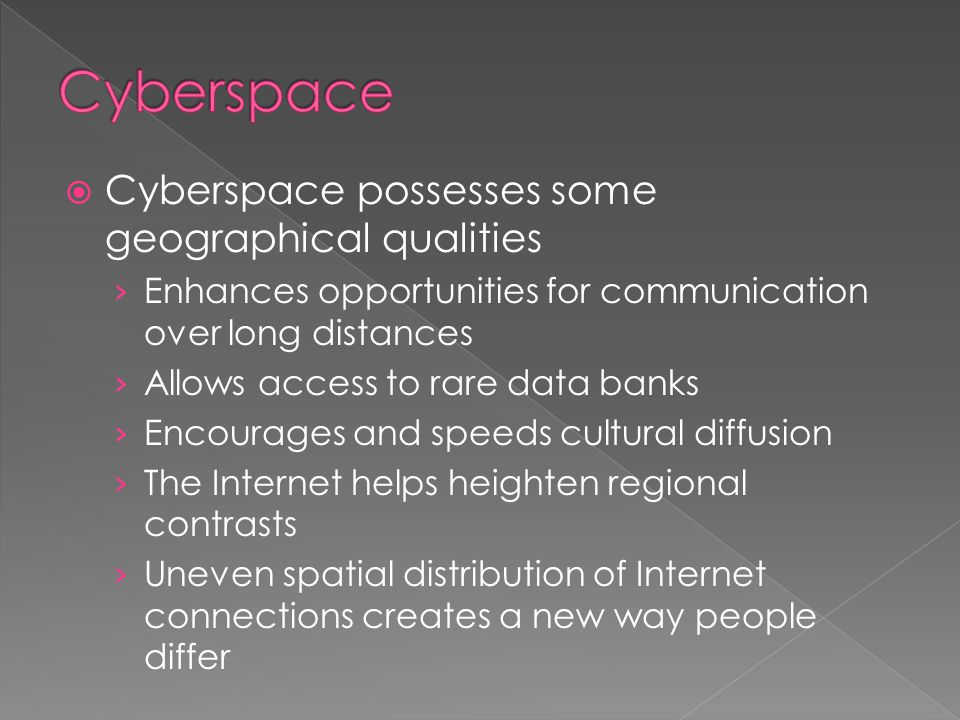  Cyberspace possesses some geographical qualities › Enhances opportunities for communication over long distances › Allows access to rare data banks ›