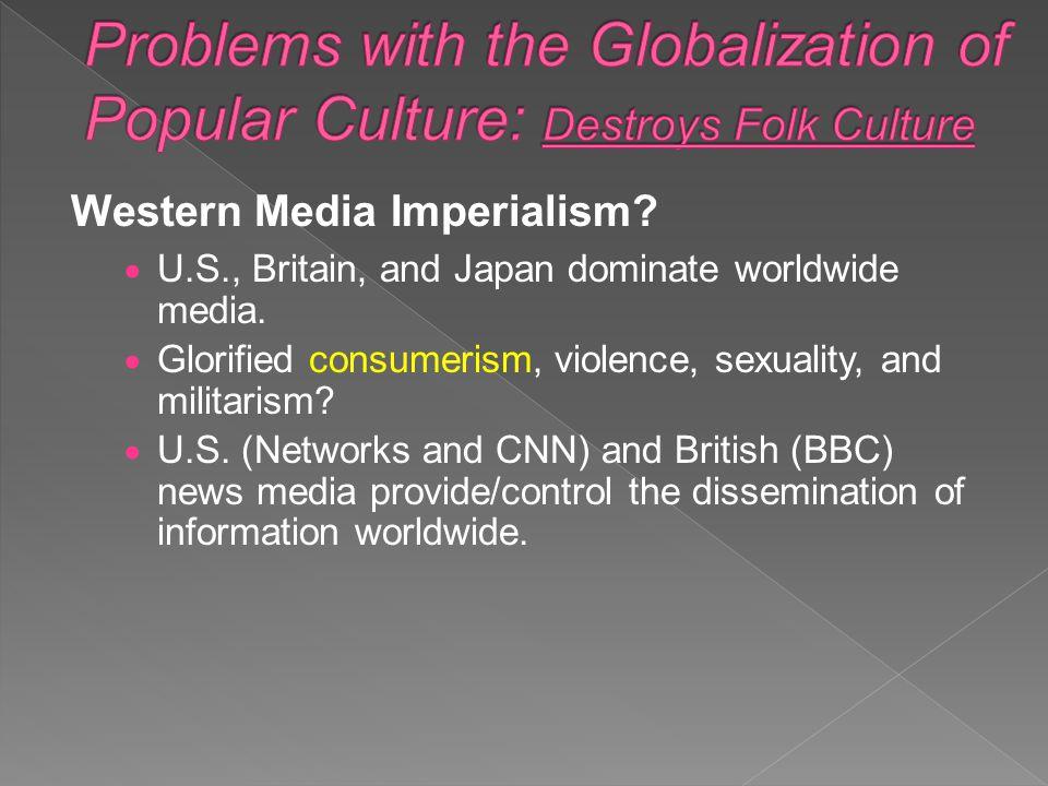 Western Media Imperialism?  U.S., Britain, and Japan dominate worldwide media.  Glorified consumerism, violence, sexuality, and militarism?  U.S. (