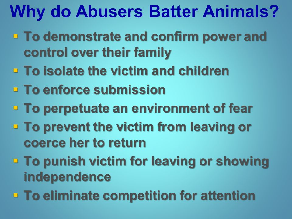 Why do Abusers Batter Animals?  To demonstrate and confirm power and control over their family  To isolate the victim and children  To enforce subm