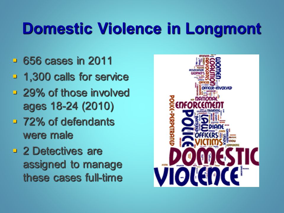 Domestic Violence in Longmont  656 cases in 2011  1,300 calls for service  29% of those involved ages 18-24 (2010)  72% of defendants were male 