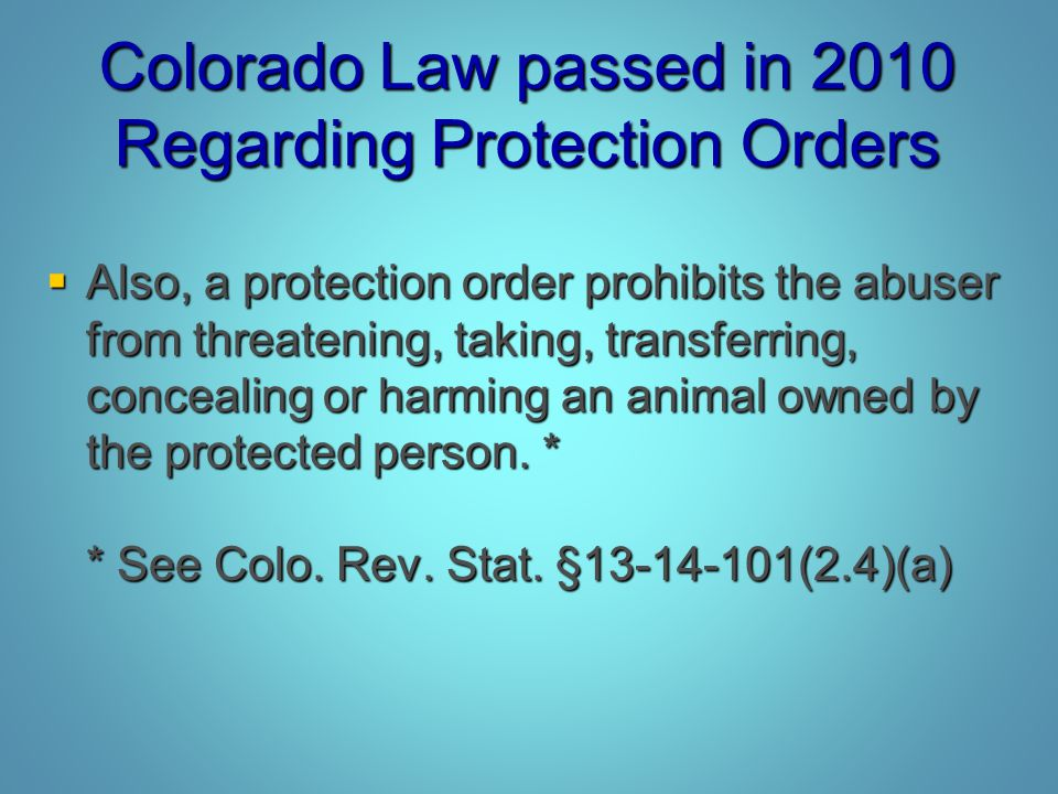 Colorado Law passed in 2010 Regarding Protection Orders  Also, a protection order prohibits the abuser from threatening, taking, transferring, concea