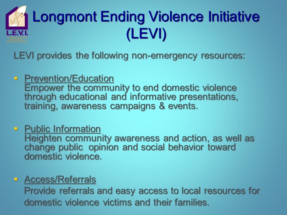 Longmont Ending Violence Initiative (LEVI) LEVI provides the following non-emergency resources:  Prevention/Education Empower the community to end do