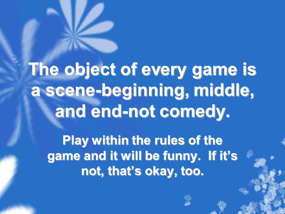 The object of every game is a scene-beginning, middle, and end-not comedy. Play within the rules of the game and it will be funny. If it's not, that's