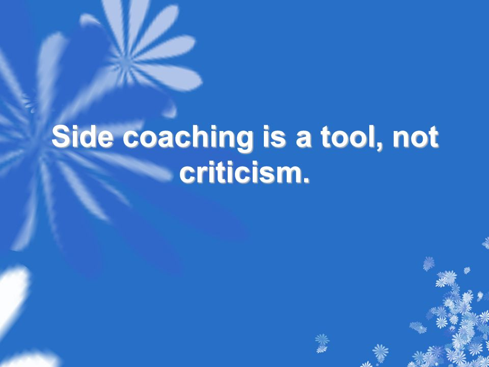 Side coaching is a tool, not criticism.