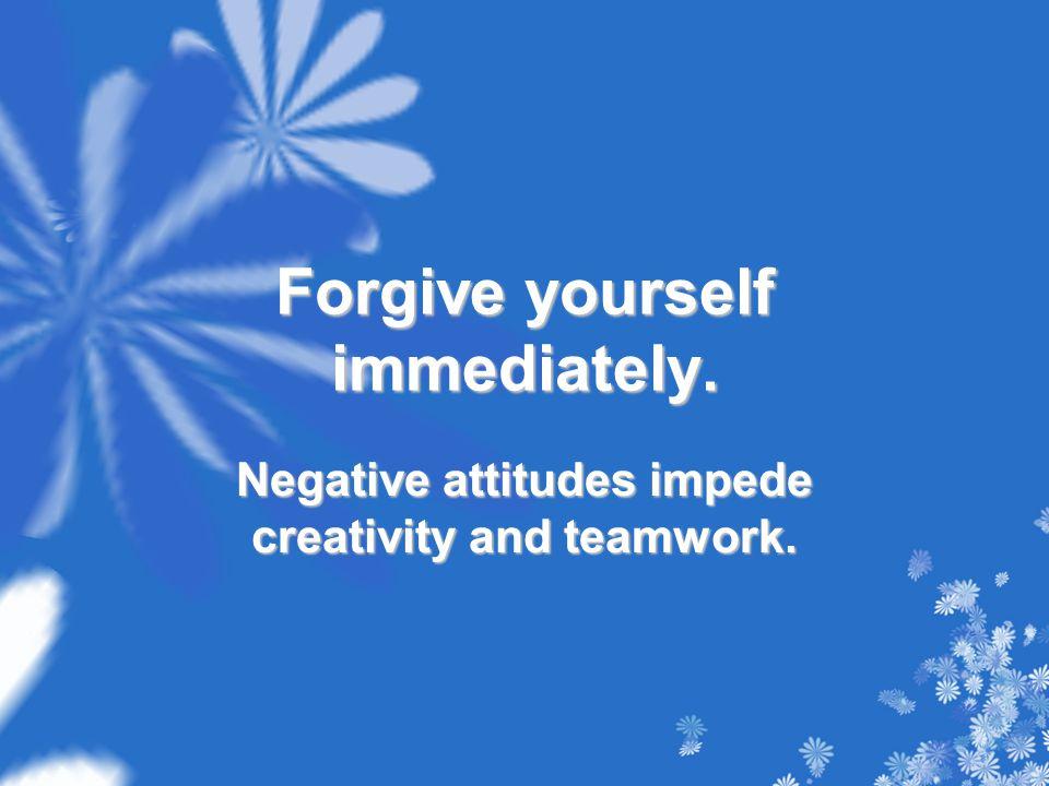 Forgive yourself immediately. Negative attitudes impede creativity and teamwork.
