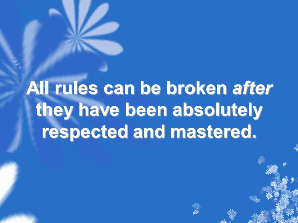 All rules can be broken after they have been absolutely respected and mastered.