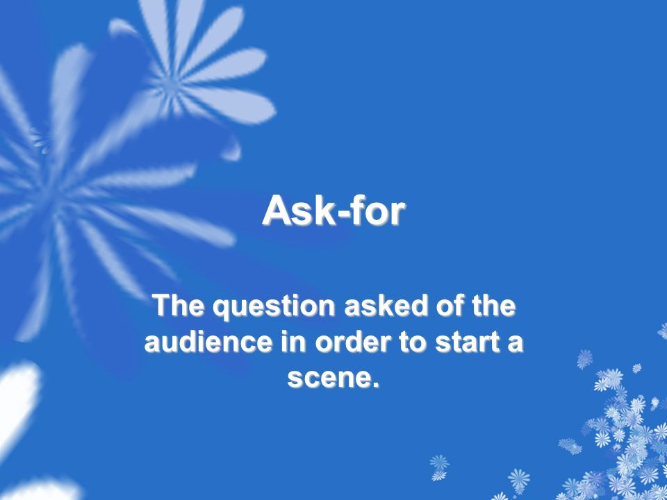 Ask-for The question asked of the audience in order to start a scene.