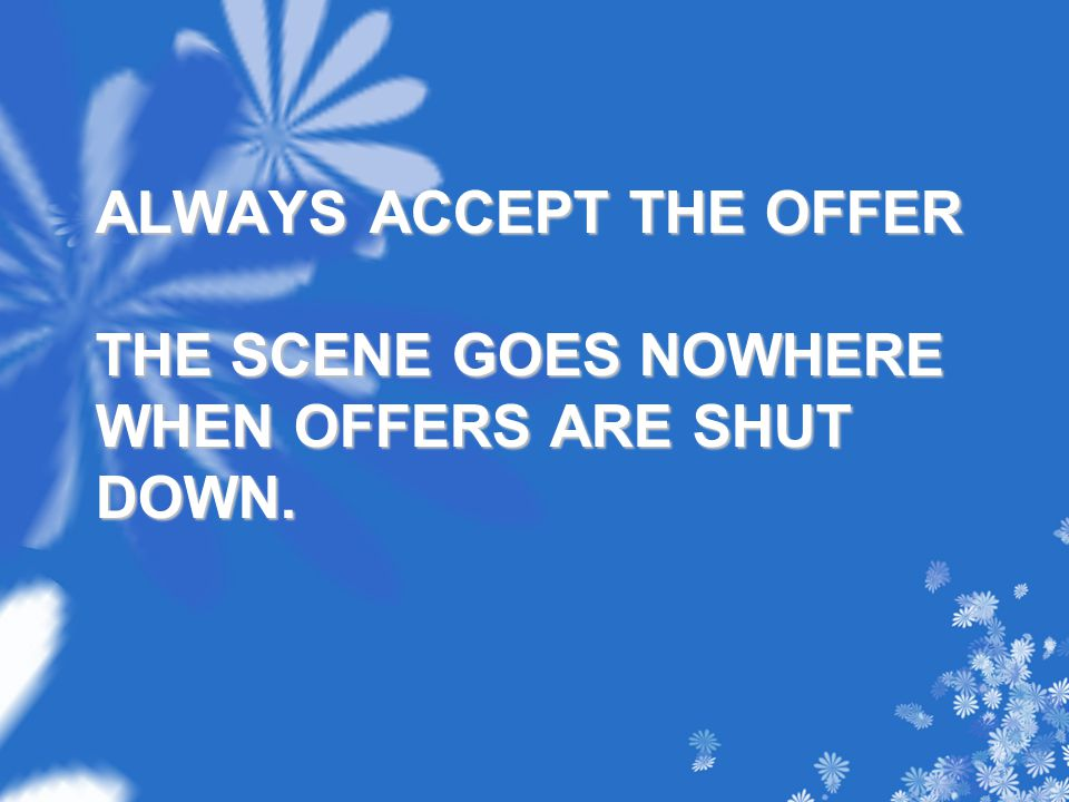 ALWAYS ACCEPT THE OFFER THE SCENE GOES NOWHERE WHEN OFFERS ARE SHUT DOWN.