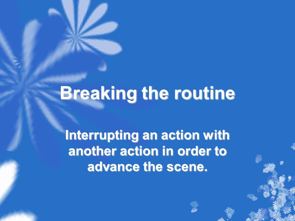 Breaking the routine Interrupting an action with another action in order to advance the scene.