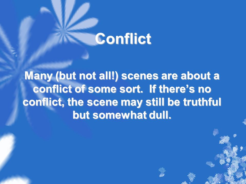 Conflict Many (but not all!) scenes are about a conflict of some sort. If there's no conflict, the scene may still be truthful but somewhat dull.