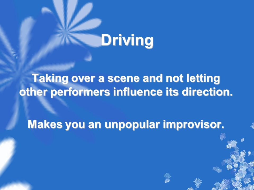 Driving Taking over a scene and not letting other performers influence its direction.