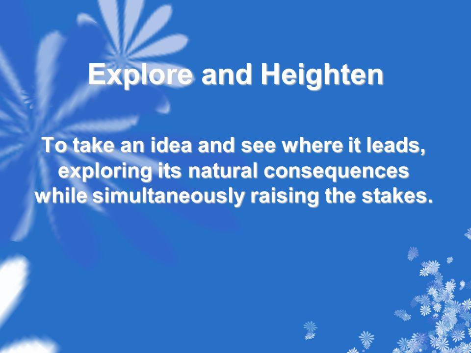Explore and Heighten To take an idea and see where it leads, exploring its natural consequences while simultaneously raising the stakes.