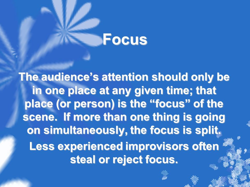 Focus The audience's attention should only be in one place at any given time; that place (or person) is the focus of the scene.