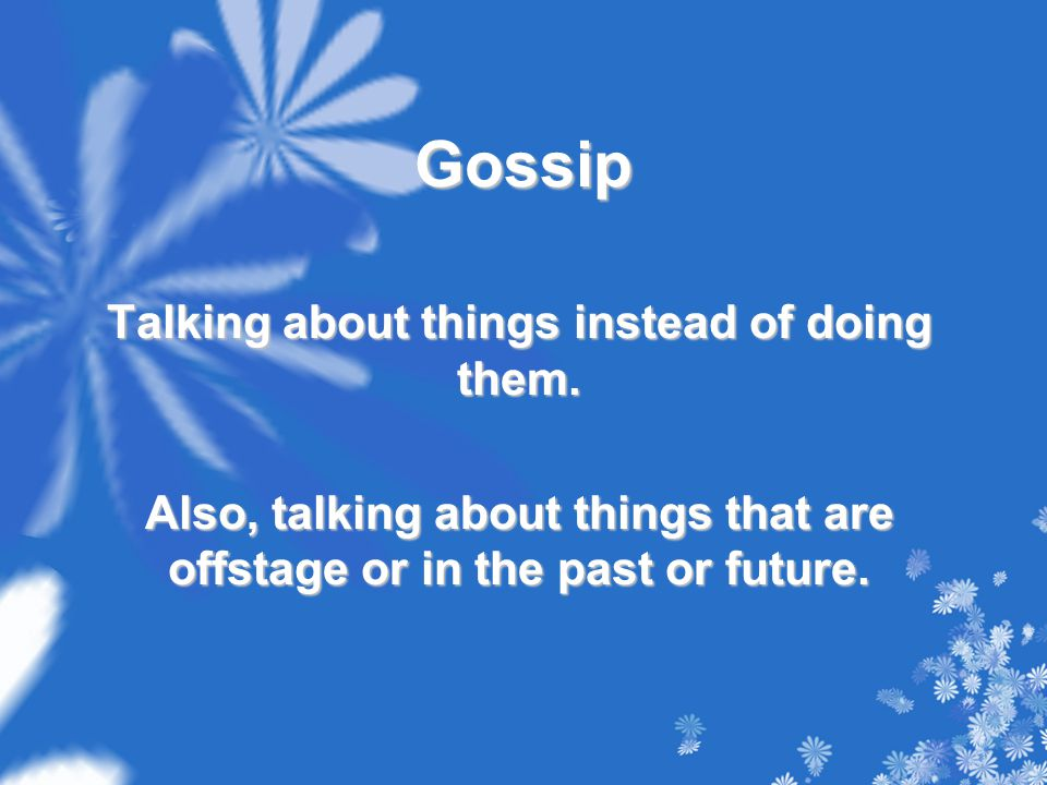 Gossip Talking about things instead of doing them.