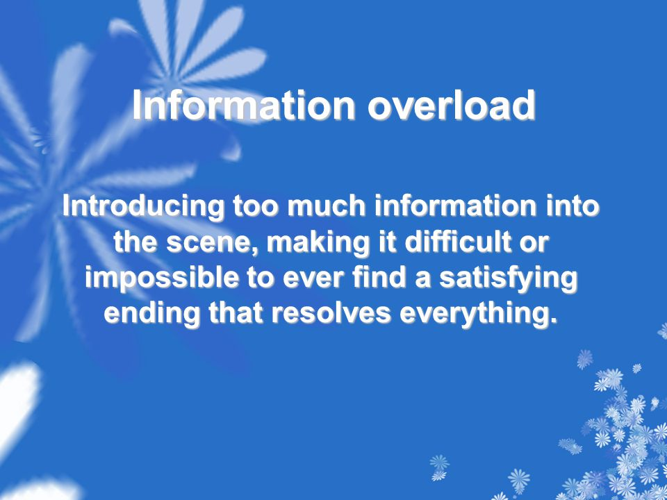 Information overload Introducing too much information into the scene, making it difficult or impossible to ever find a satisfying ending that resolves everything.