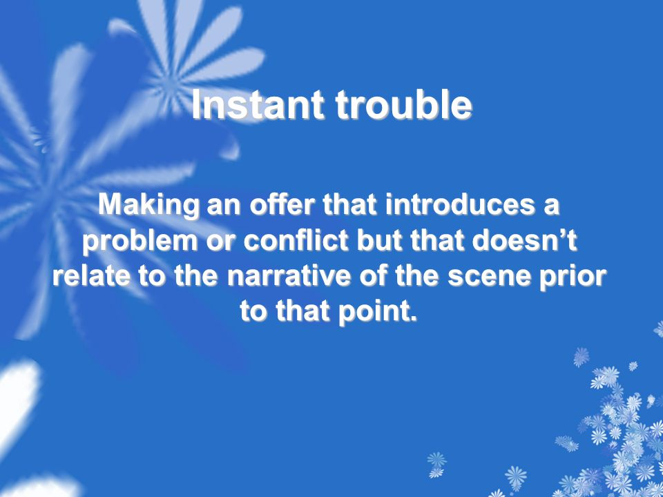 Instant trouble Making an offer that introduces a problem or conflict but that doesn't relate to the narrative of the scene prior to that point.