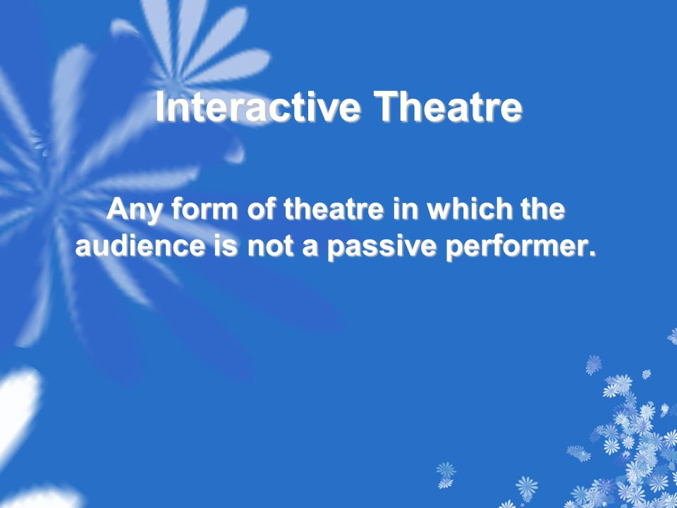 Interactive Theatre Any form of theatre in which the audience is not a passive performer.