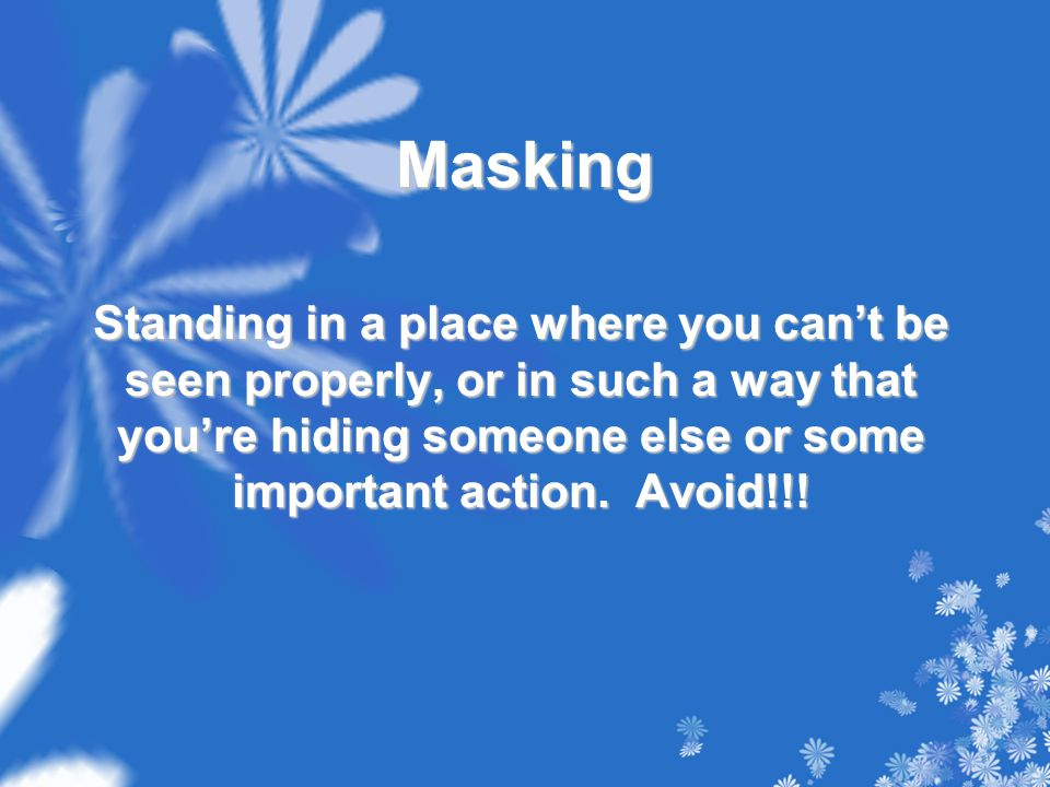 Masking Standing in a place where you can't be seen properly, or in such a way that you're hiding someone else or some important action.