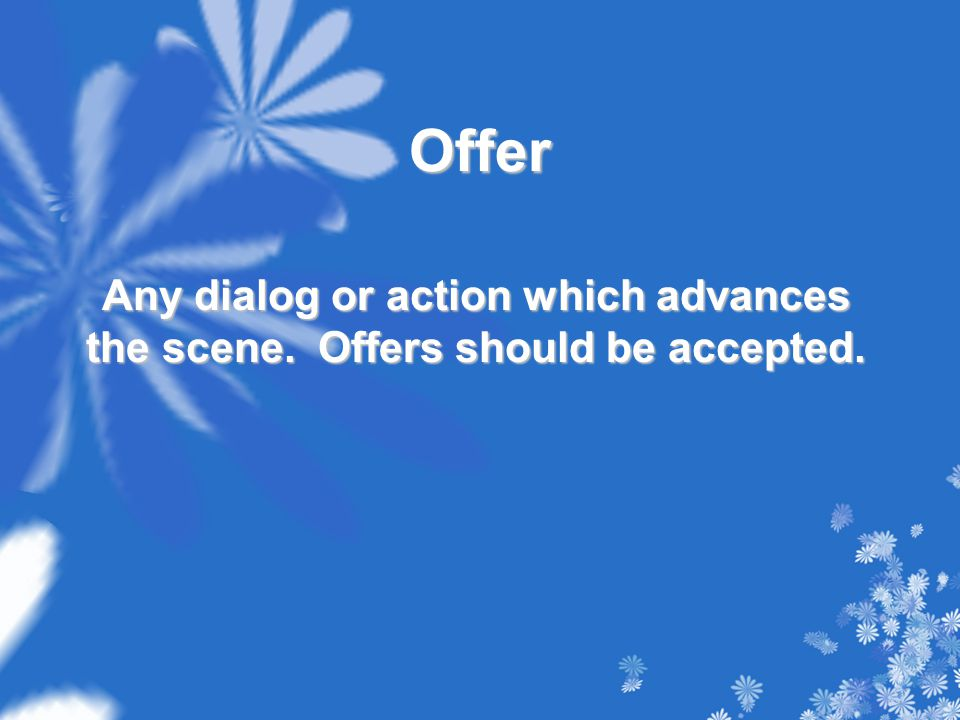 Offer Any dialog or action which advances the scene. Offers should be accepted.