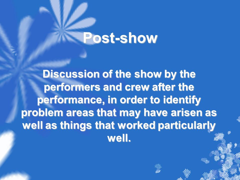 Post-show Discussion of the show by the performers and crew after the performance, in order to identify problem areas that may have arisen as well as things that worked particularly well.