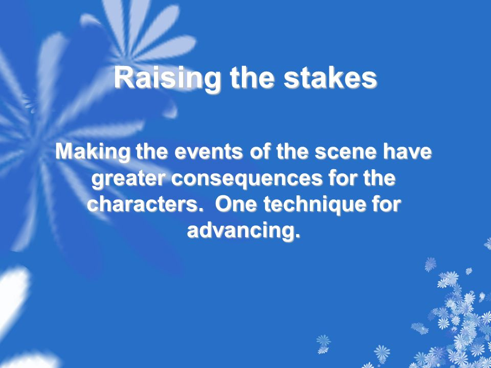 Raising the stakes Making the events of the scene have greater consequences for the characters. One technique for advancing.