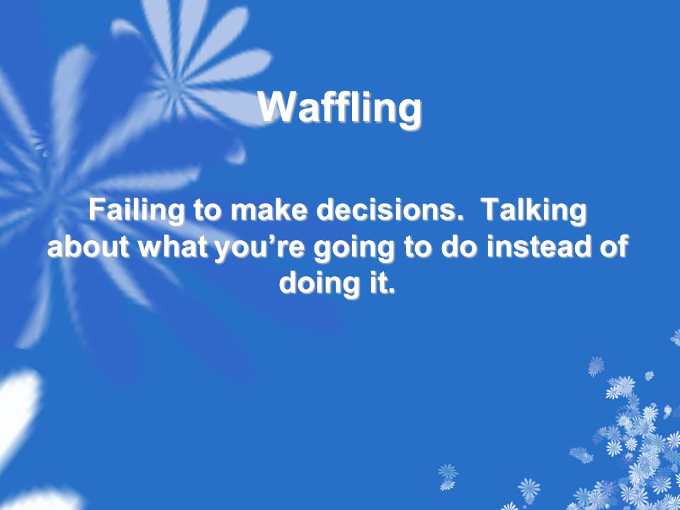 Waffling Failing to make decisions. Talking about what you're going to do instead of doing it.