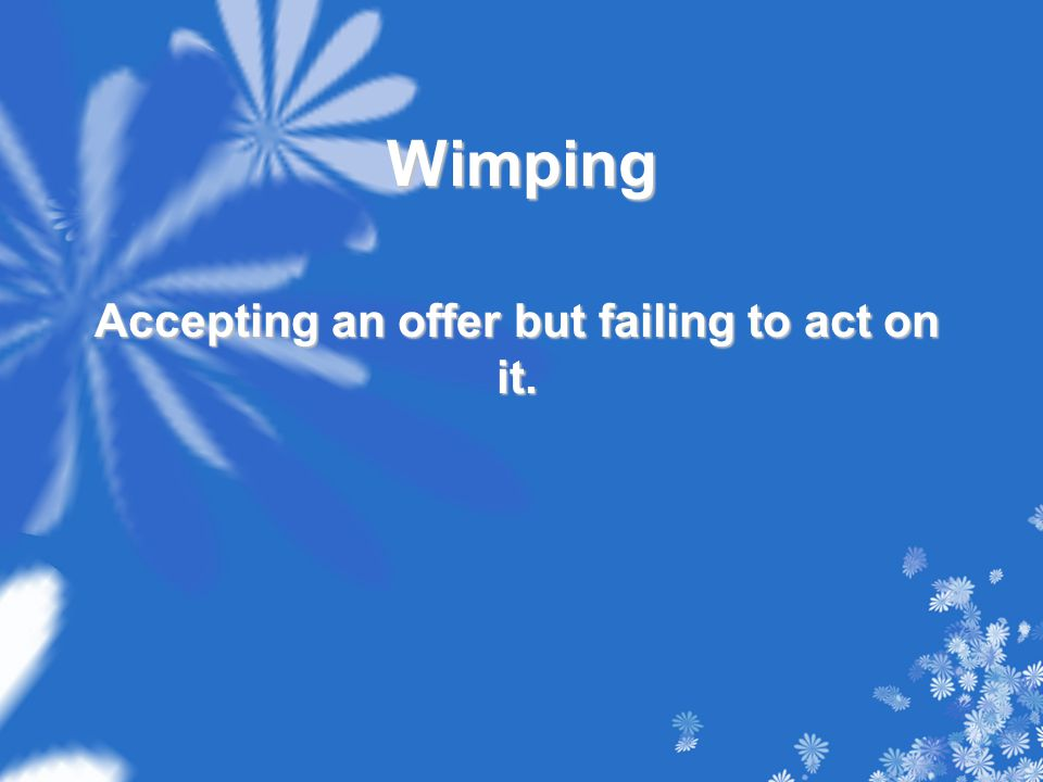 Wimping Accepting an offer but failing to act on it.