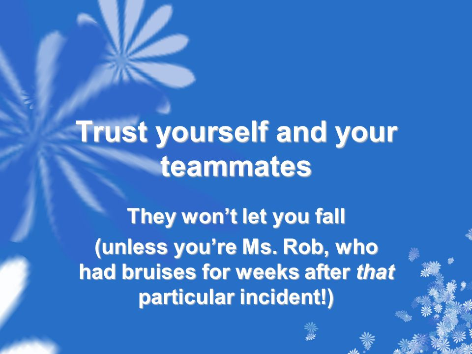 Trust yourself and your teammates They won't let you fall (unless you're Ms.