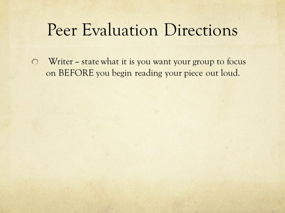 Peer Evaluation Directions Writer -- state what it is you want your group to focus on BEFORE you begin reading your piece out loud.