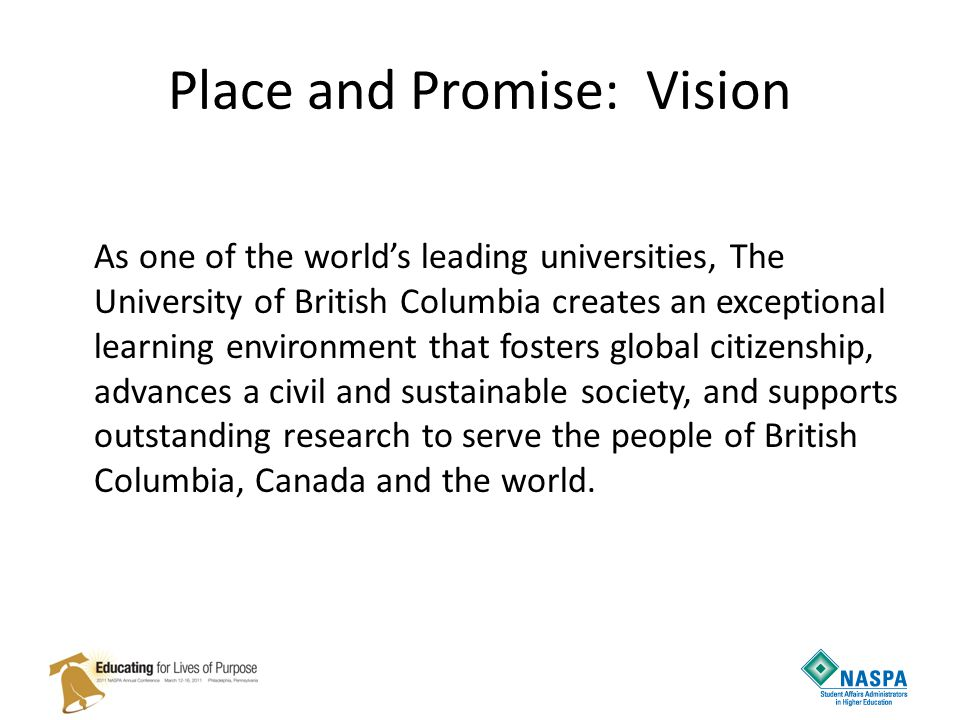 Place and Promise: Vision As one of the world's leading universities, The University of British Columbia creates an exceptional learning environment that fosters global citizenship, advances a civil and sustainable society, and supports outstanding research to serve the people of British Columbia, Canada and the world.