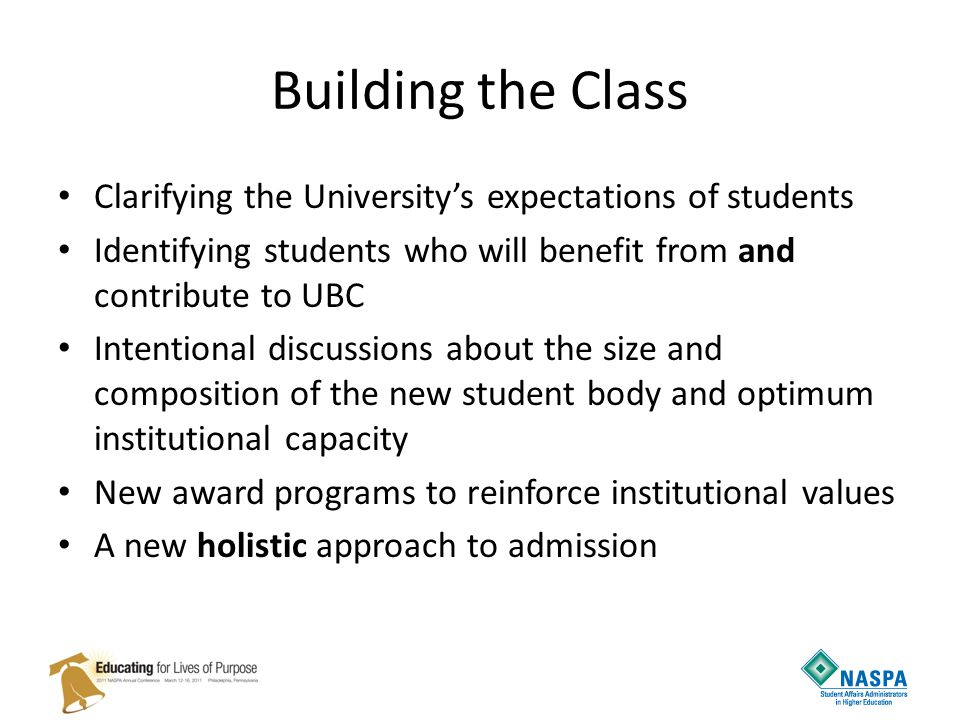 Building the Class Clarifying the University's expectations of students Identifying students who will benefit from and contribute to UBC Intentional discussions about the size and composition of the new student body and optimum institutional capacity New award programs to reinforce institutional values A new holistic approach to admission