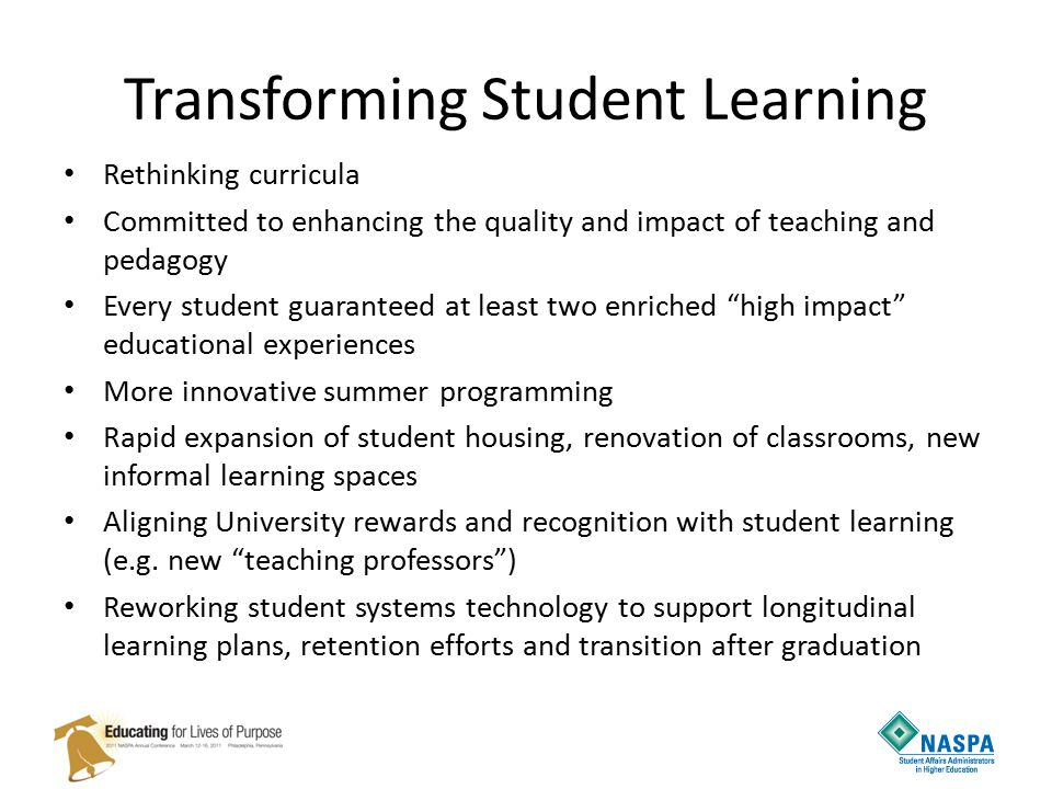 Transforming Student Learning Rethinking curricula Committed to enhancing the quality and impact of teaching and pedagogy Every student guaranteed at least two enriched high impact educational experiences More innovative summer programming Rapid expansion of student housing, renovation of classrooms, new informal learning spaces Aligning University rewards and recognition with student learning (e.g.