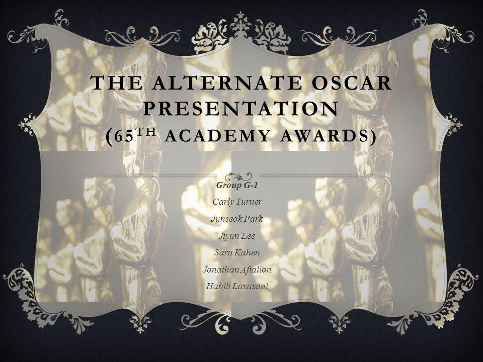 THE ALTERNATE OSCAR PRESENTATION ( 65 TH ACADEMY AWARDS) Group G-1 Carly Turner Junseok Park Jiyun Lee Sara Kahen Jonathan Aftalion Habib Lavasani