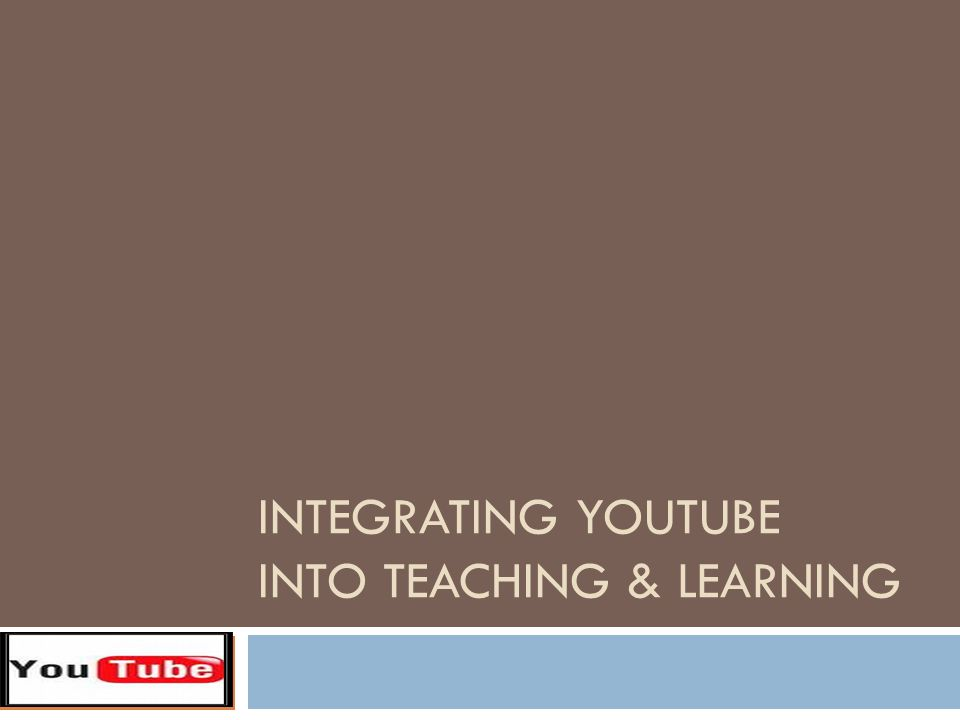 INTEGRATING YOUTUBE INTO TEACHING & LEARNING