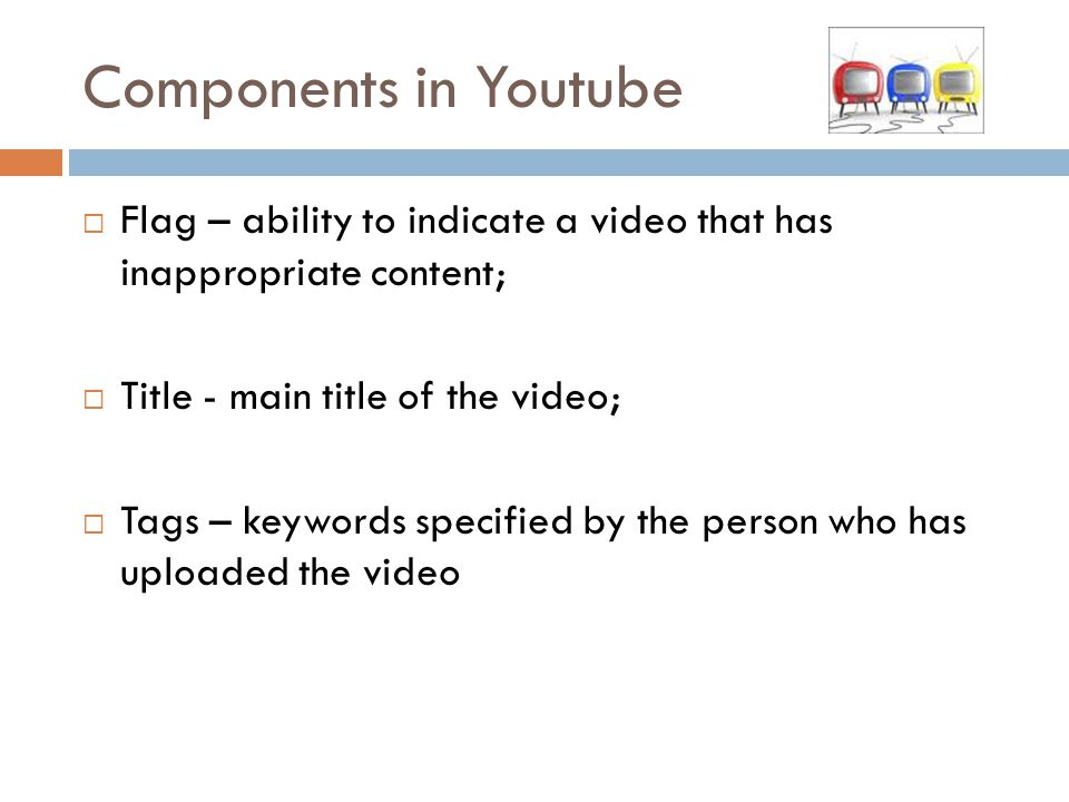 Components in Youtube  Flag – ability to indicate a video that has inappropriate content;  Title - main title of the video;  Tags – keywords specified by the person who has uploaded the video