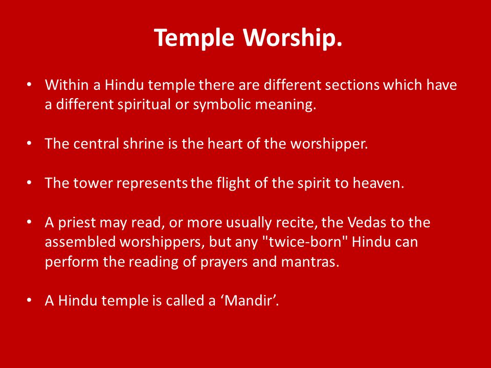 Temple Worship. Within a Hindu temple there are different sections which have a different spiritual or symbolic meaning. The central shrine is the hea