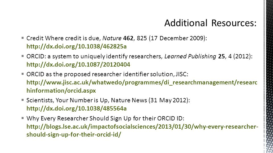  Credit Where credit is due, Nature 462, 825 (17 December 2009): http://dx.doi.org/10.1038/462825a  ORCID: a system to uniquely identify researchers, Learned Publishing 25, 4 (2012): http://dx.doi.org/10.1087/20120404  ORCID as the proposed researcher identifier solution, JISC: http://www.jisc.ac.uk/whatwedo/programmes/di_researchmanagement/researc hinformation/orcid.aspx  Scientists, Your Number is Up, Nature News (31 May 2012): http://dx.doi.org/10.1038/485564a  Why Every Researcher Should Sign Up for their ORCID ID: http://blogs.lse.ac.uk/impactofsocialsciences/2013/01/30/why-every-researcher- should-sign-up-for-their-orcid-id/